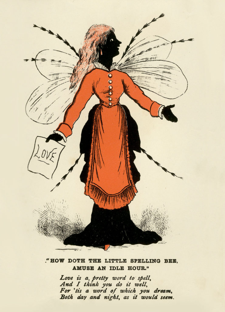 """How Doth the Little Spelling Bee, Amuse an Idle Hour"""". Vinegar Valentine's card, c1875. Shows a female figure in black with wings, insect legs, and holding a piece of paper inscribed 'Love'. Bears following lines of verse: 'Love is a pretty word to spell, And I think you do it well, For 'tis a word of which you dream, Both day and night, as it would seem.'"""