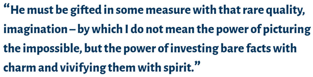 """screenshot of quote reading """"He must be gifted in some measure with that rare quality - imagination by which I do not mean the power of picturing the impossible, but the power of investing bare facts with charm and vivifying them with spirit"""""""